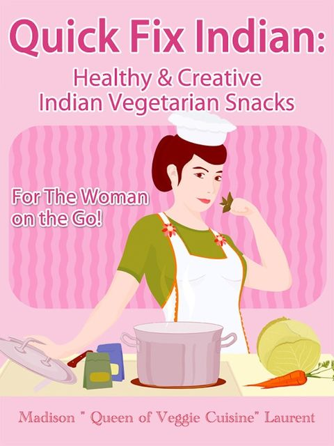 Quick Fix Indian: Healthy and Creative Indian Vegetarian Snacks For The Woman on the Go! Veggie Delights Volume One, Madison Inc. Laurent