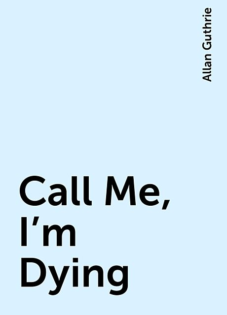 Call Me, I'm Dying, Allan Guthrie