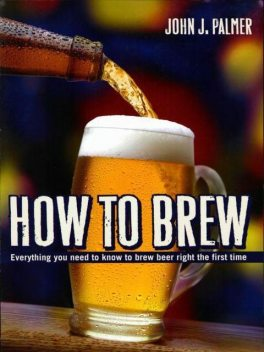 How to Brew: Everything You Need to Know to Brew Beer Right the First Time, John Palmer
