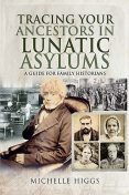Tracing Your Ancestors in Lunatic Asylums, Michelle Higgs