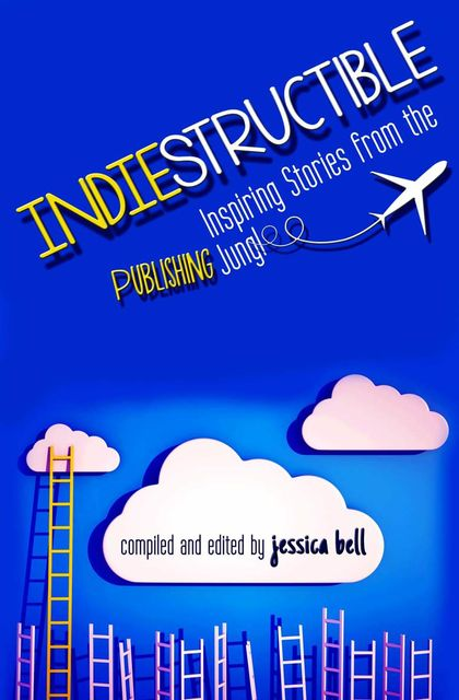 Indiestructible: Inspiring Stories from the Publishing Jungle, Jessica Bell