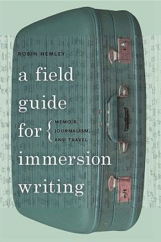 A Field Guide for Immersion Writing, Robin Hemley