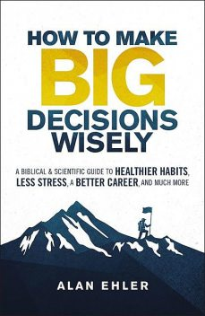 How to Make Big Decisions Wisely, Alan Ehler