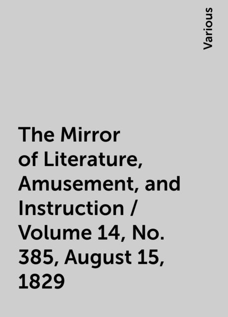 The Mirror of Literature, Amusement, and Instruction / Volume 14, No. 385, August 15, 1829, Various