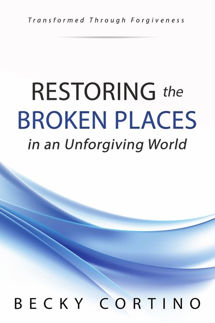Restoring the Broken Places in an Unforgiving World, Becky Cortino