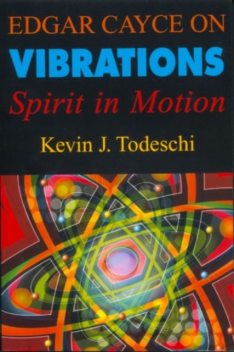 Edgar Cayce on Vibrations, Kevin J.Todeschi