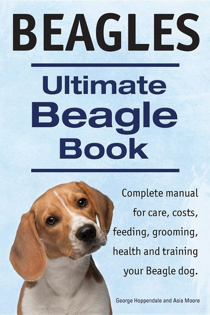 Beagles. Ultimate Beagle Book. Beagle complete manual for care, costs, feeding, grooming, health and training, Asia Moore, George Hoppendale