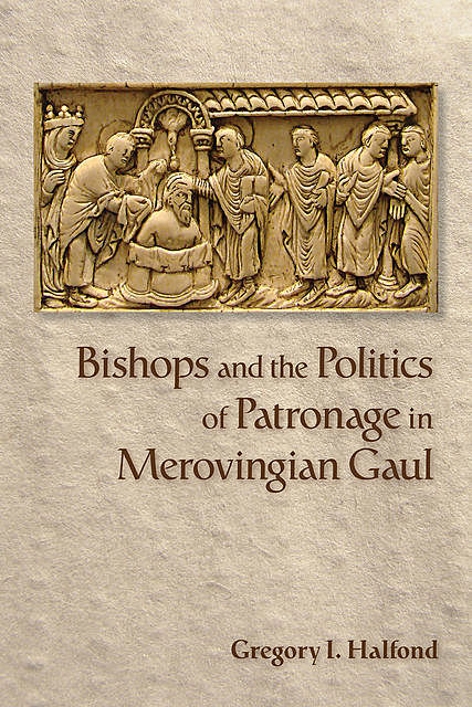 Bishops and the Politics of Patronage in Merovingian Gaul, Gregory I.Halfond