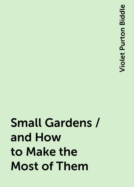 Small Gardens / and How to Make the Most of Them, Violet Purton Biddle