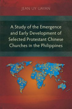 A Study of the Emergence and Early Development of Selected Protestant Chinese Churches in the Philippines, Jean Uy Uayan