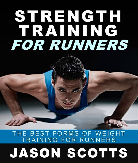 Strength Training For Runners : The Best Forms of Weight Training for Runners, Jason Scotts