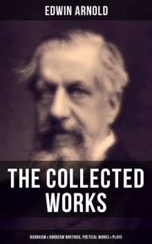 The Collected Works of Edwin Arnold: Buddhism & Hinduism Writings, Poetical Works & Plays, Edwin Arnold