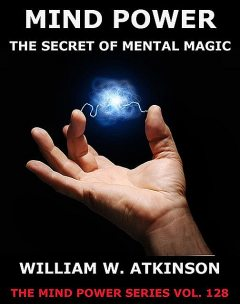 Mind Power: The Secret of Mental Magic (New Thought Edition – Secret Library), William Walker Atkinson