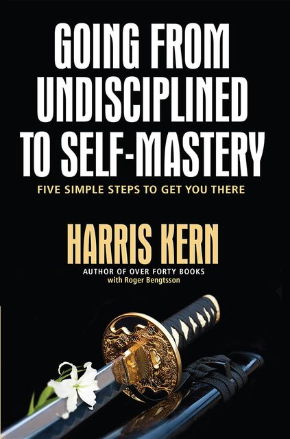 GOING FROM UNDISCIPLINED TO SELF-MASTERY, Harris Kern