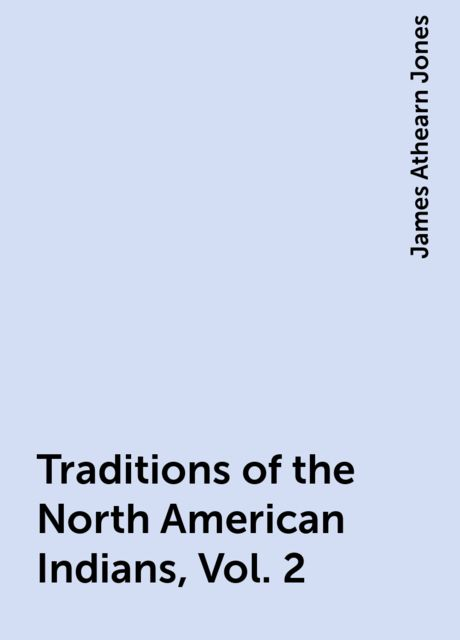 Traditions of the North American Indians, Vol. 2, James Athearn Jones