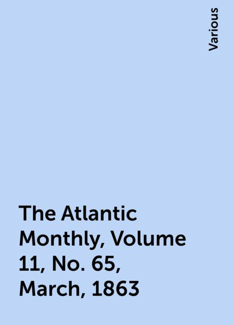 The Atlantic Monthly, Volume 11, No. 65, March, 1863, Various