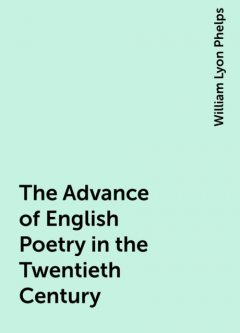 The Advance of English Poetry in the Twentieth Century, William Lyon Phelps