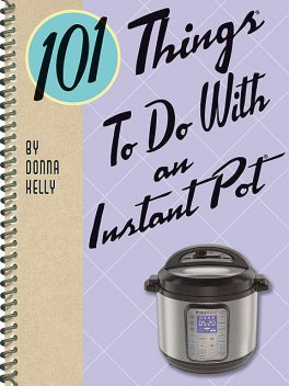 101 Things To Do With an Instant Pot, Donna Kelly