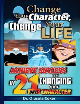 Change Your Character Change Your Life: Achieve Success In 21 Days By Changing Your Character, Olusola Coker