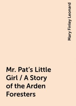 Mr. Pat's Little Girl / A Story of the Arden Foresters, Mary Finley Leonard