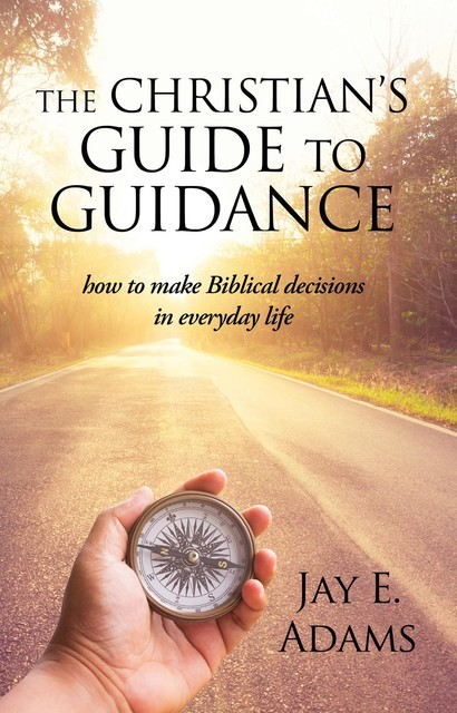 The Christian's Guide to Guidance, Jay E. Adams