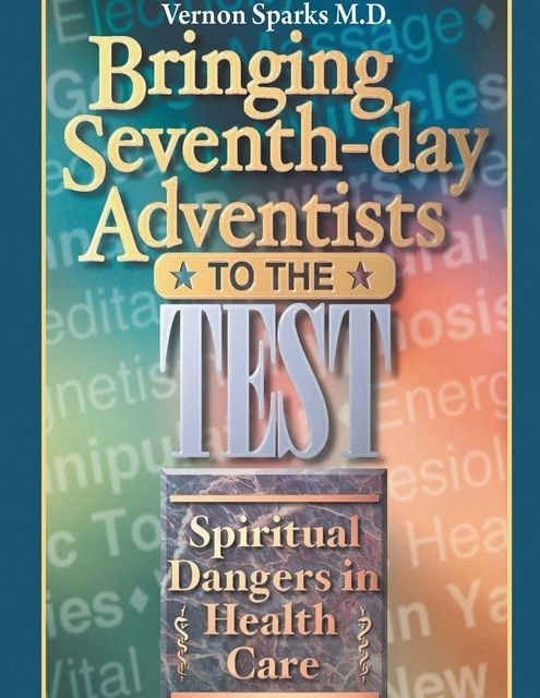 Bringing Seventh-day Adventists to the Test – Spiritual Dangers in Health Care, Vernon Sparks