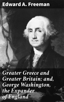 Greater Greece and Greater Britain; and, George Washington, the Expander of England, Edward Freeman