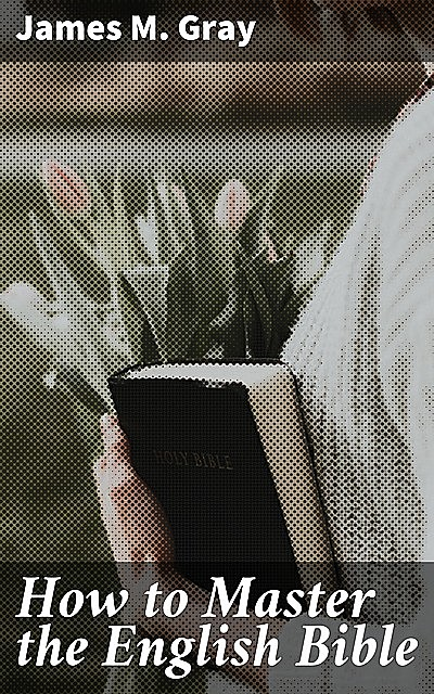 How to Master the English Bible, James Gray