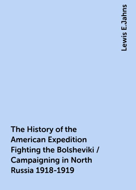 The History of the American Expedition Fighting the Bolsheviki / Campaigning in North Russia 1918-1919, Lewis E.Jahns