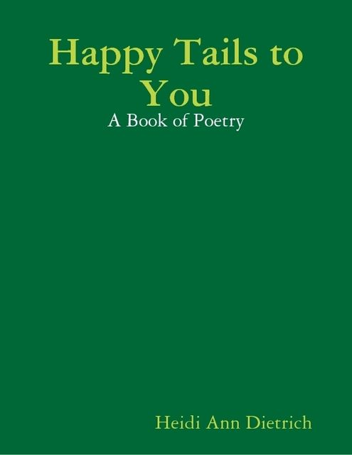 Happy Tails to You: A Book of Poetry, Heidi Ann Dietrich