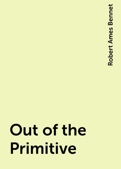 Out of the Primitive, Robert Ames Bennet