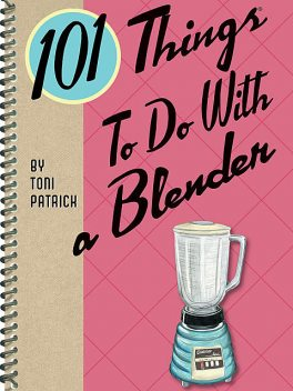 101 Things To Do With a Blender, Toni Patrick