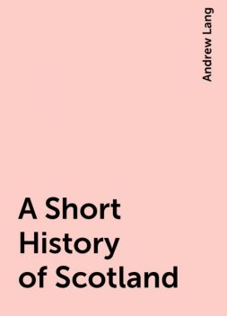 A Short History of Scotland, Andrew Lang