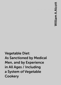 Vegetable Diet: As Sanctioned by Medical Men, and by Experience in All Ages / Including a System of Vegetable Cookery, William A.Alcott