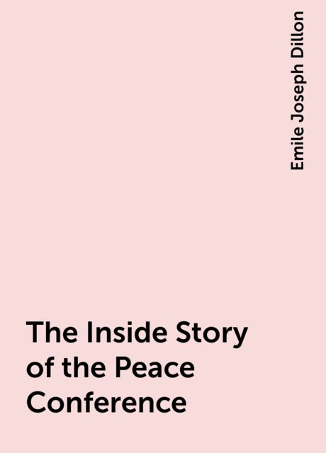 The Inside Story of the Peace Conference, Emile Joseph Dillon
