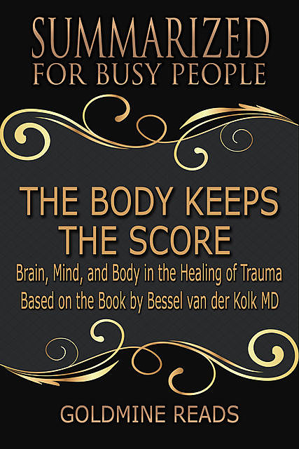 The Body Keeps the Score – Summarized for Busy People: Brain, Mind, and Body In the Healing of Trauma: Based on the Book by Bessel van der Kolk MD, Goldmine Reads