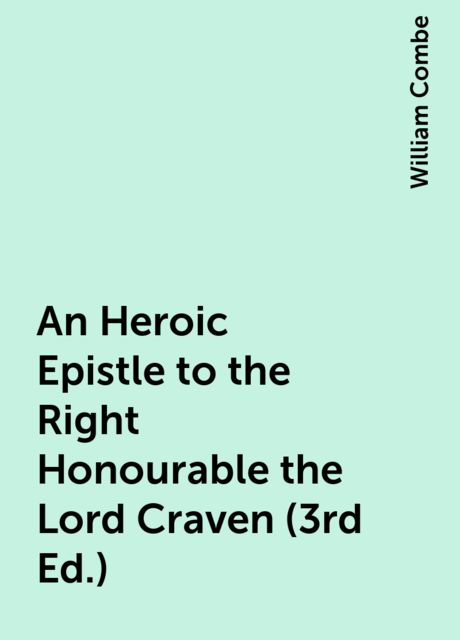 An Heroic Epistle to the Right Honourable the Lord Craven (3rd Ed.), William Combe