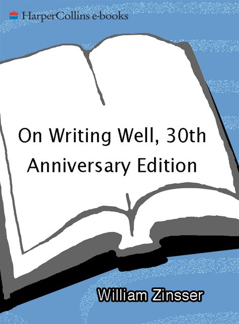On Writing Well, 30th Anniversary Edition: An Informal Guide to Writing Nonfiction, Zinsser William