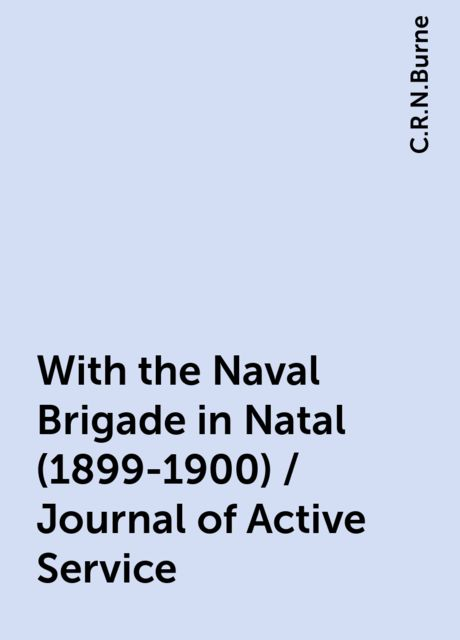 With the Naval Brigade in Natal (1899-1900) / Journal of Active Service, C.R.N.Burne