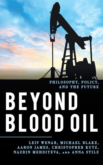 Beyond Blood Oil, Aaron James, Michael Blake, Christopher Kutz, Anna Stilz, Leif Wenar, Nazrin Mehdiyeva