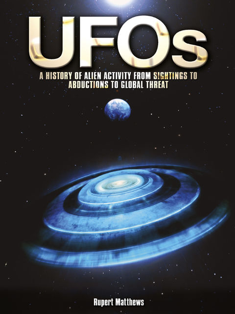 UFOs: A History of Alien Activity from Sightings to Abductions to Global Threat, Rupert Matthews