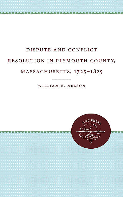 Dispute and Conflict Resolution in Plymouth County, Massachusetts, 1725–1825, William E. Nelson