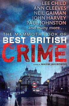 The Mammoth Book of Best British Crime 10, Neil Gaiman, Stella Duffy, Lee Child, Ken Bruen, John Harvey, Christopher Fowler, Lisa Tuttle, Edward Marston, Simon Brett, Sarah Rayne, Ian Ayris, Nick Quantrill, Adrian McKinty, Martin Edwards, Carol Anne Davis, Joel Lane, L.C.Tyler, Tony Black, Judith Cutler, Amy Myers, Claire Seeber, Peter Tremayne, Nina Allan, Maxim Jakubowski, Christine Poulson, Peter Turnbull, Paul Johnston, Ann Cleeves, Margaret Murphy, Sally Spedding, Cath Staincliffe, Steve Mosby, Barry Maitland, Keith McCarthy, Barbara Nadel, Alison Littlewood, Jane Casey, Richard Godwin, Bernie Crosthwaite, Col Bury, Paul D. Brazill, Paula Williams, Phil Lovesey, Roger Busby