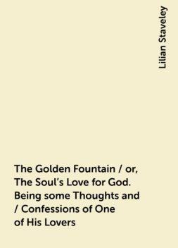 The Golden Fountain / or, The Soul's Love for God. Being some Thoughts and / Confessions of One of His Lovers, Lilian Staveley