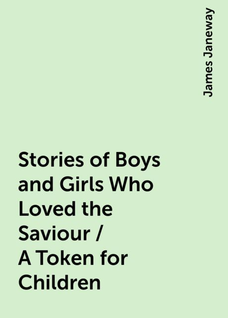 Stories of Boys and Girls Who Loved the Saviour / A Token for Children, James Janeway