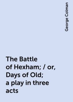 The Battle of Hexham; / or, Days of Old; a play in three acts, George Colman