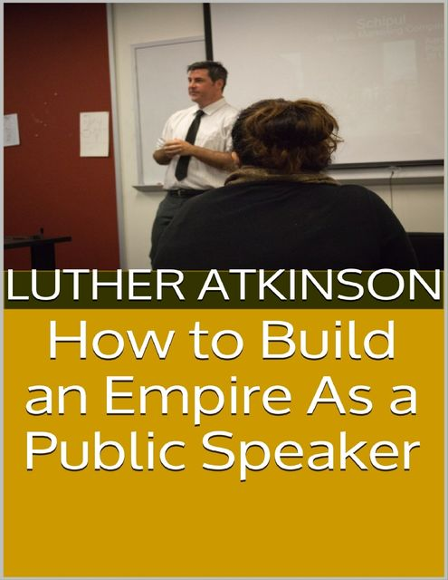 How to Build an Empire As a Public Speaker, Luther Atkinson