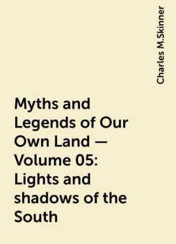 Myths and Legends of Our Own Land — Volume 05: Lights and shadows of the South, Charles M.Skinner