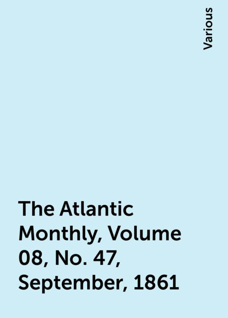The Atlantic Monthly, Volume 08, No. 47, September, 1861, Various