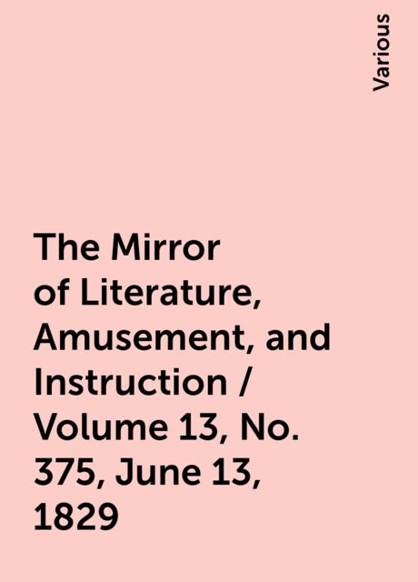 The Mirror of Literature, Amusement, and Instruction / Volume 13, No. 375, June 13, 1829, Various